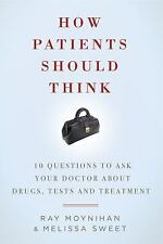 How Patients Should Think: 10 Questions to Ask Your Doctor about Drugs, Tests, a