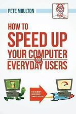 How to Speed up Your Computer for Everyday Users by Pete Moulton (2013,...