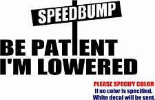 Vinyl Decal Sticker - SPEEDBUMPS BE PATIENT I'M LOWERED Car Truck Bumper JDM 7""