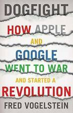 DOGFIGHT ~ HOW APPLE and GOOGLE WENT TO WAR AND STARTED A REVOLUTION~Vogelstein