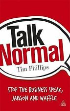 Talk Normal: Stop the Business Speak, Jargon and Waffle, Phillips, Tim