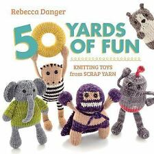 50 Yards of Fun : Knitting Toys from Scrap Yarn by Rebecca Danger (2013,...