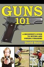 Guns 101: A Beginner`s Guide to Buying and Owning Firearms by David Steier,~SOFT