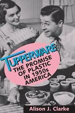 Tupperware : The Promise of Plastic in 1950s America by Alison J. Clarke...