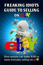 Freaking Idiots Guide to Selling on EBay : How Anyone Can Make $100 or More...