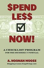 Spend Less Now! : A Checklist Program for the Decidedly Unfrugal by A. Moose...