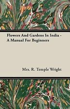 Flowers and Gardens in India - a Manual for Beginners by R. Temple Wright...