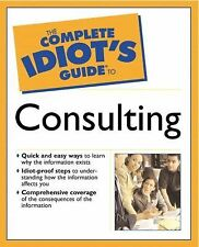 The Complete Idiot's Guide Ser.: The Complete Idiot's Guide® to Consulting by...