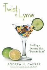 A Twist of Lyme : Battling a Disease That Doesn't Exist by Andrea H. Caesar...