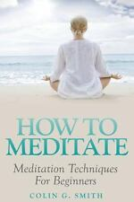 How to Meditate : Meditation Techniques for Beginners by Colin Smith (2014,...