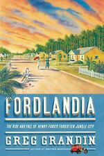 Fordlandia : The Rise and Fall of Henry Ford's Forgotten Jungle City by Greg...