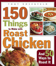 150 Things to Make with Roast Chicken: and 50 Ways to Roast it by Tony...
