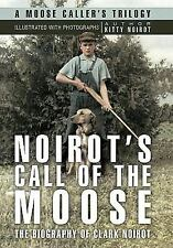 Noirot's Call of the Moose : The Biography of Clark Noirot by Kitty Noirot...