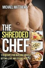 The Shredded Chef: 115 Recipes for Building Muscle, Getting Lean, and Staying...