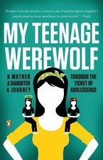 My Teenage Werewolf : A Mother, a Daughter, a Journey Through the Thicket of...