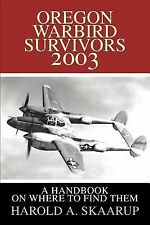 Oregon Warbird Survivors 2003 : A Handbook on Where to Find Them by Harold A....