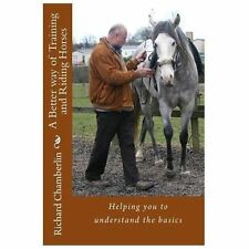 A Better Way of Training and Riding Horses : A Refreshing Way to Understand...
