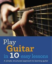 Play Guitar in 10 Easy Lessons : A Simple, Structured Approach to Learning...