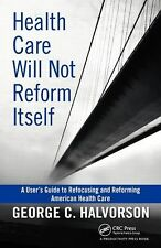 Health Care Will Not Reform Itself: A User's Guide to Refocusing and Reforming A