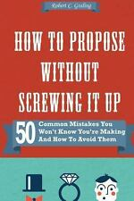 How to Propose Without Screwing It Up : 50 Common Mistakes You Won't Know...