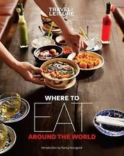 Travel + Leisure Where to Eat Around the World, The Editors Of Travel & Leisure,