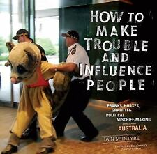 How to Make Trouble and Influence People: Pranks, Protests, Graffiti & Political