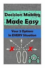 Decision Making Made Easy : Your 3 Options in Every Situation by Alexaray...