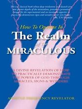 How to Operate in the Realm of the Miraculous : A Divine Revelation of How to...