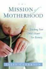 The Mission of Motherhood : Touching Your Child's Heart for Eternity by Sally...