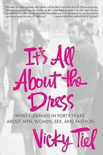 It's All About the Dress: What I Learned in Forty Years About Men, Women, Sex, a