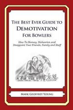 The Best Ever Guide to Demotivation for Bowlers : How to Dismay, Dishearten...