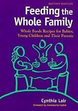 Feeding the Whole Family: Whole Foods Recipes for Babies, Young Children and The