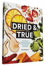 Dried and True : The Magic of Your Dehydrator in 80 Delicious Recipes and...