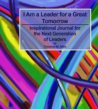 I Am a Leader for a Great Tomorrow: An Inspirational Journal for the Next Genera