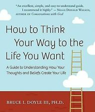 Very Good, How to Think Your Way to the Life You Want: A Guide to Understanding