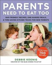 Parents Need to Eat Too: Nap-Friendly Recipes, One-Handed Meals, and Time-Saving
