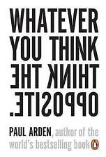 Whatever You Think, Think The Opposite by Paul Arden (Paperback, 2006)