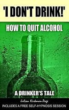I Don't Drink! : How to Quit Alcohol - a Drinker's Tale by Julian...