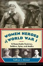 Women Heroes of World War I: 16 Remarkable Resisters, Soldiers, Spies, and Medic