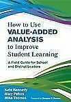 How to Use Value-Added Analysis to Improve Student Learning : A Field Guide...