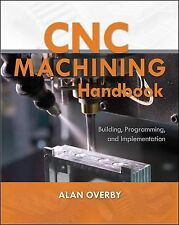 CNC Machining Handbook : Building, Programming, and Implementation by Alan...