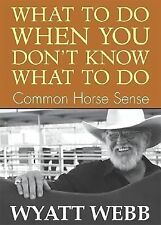 What to Do When You Don't Know What to Do : Common Horse Sense by Wyatt Webb...