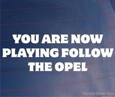 YOU ARE NOW PLAYING FOLLOW THE OPEL Funny EURO Car/Window/Bumper Sticker/Decal