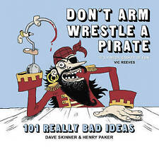 Don't Arm Wrestle a Pirate: 101 Really Bad Ideas by Dave Skinner, Henry Paker...