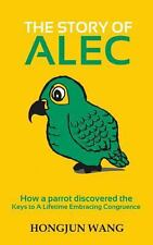 The Story of Alec : How a Parrot Discovered the Keys to a Lifetime Embracing...