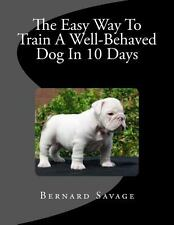 The Easy Way to Train a Well-Behaved Dog in 10 Days by Bernard Savage (2013,...