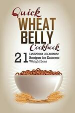 Quick Wheat Belly : 21 Delicious Recipes to Make in 30-Minutes or Less for...
