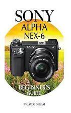 Sony Alpha Nex-6 : Beginner's Guide by Jacob Gleam (2015, Paperback)
