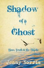Shadow of a Ghost : Time, Truth and the Titanic by Jenny Norris (2013,...