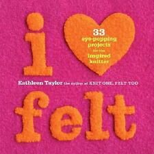 I Heart Felt : 33 Eye-Popping Projects for the Inspired Knitter by Kathleen T...